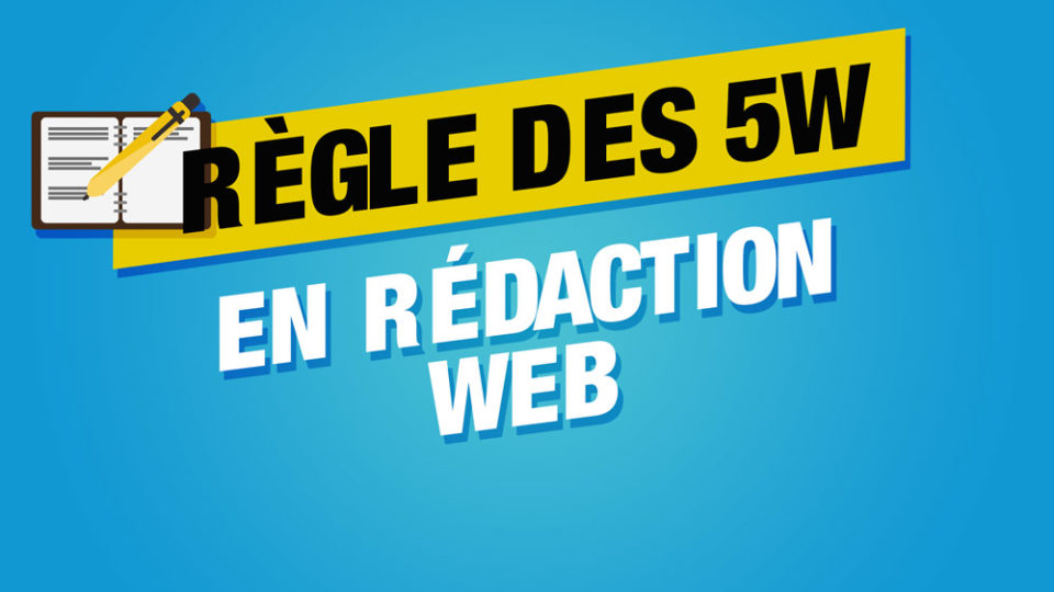 un cahier et un stylo qui rédige avec écrit la règle des 5w en rédaction web sur fond bleu et jaune